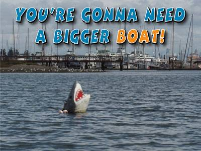 You're Gonna Need A Bigger Boat!